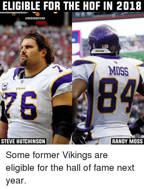 randy moss: ELIGIBLE FOR THE HOF IN 2018  VIKESVSHATERS  MISS  Mures  STEVE HUTCHINSON  RANDY MOSS Some former Vikings are eligible for the hall of fame next year.
