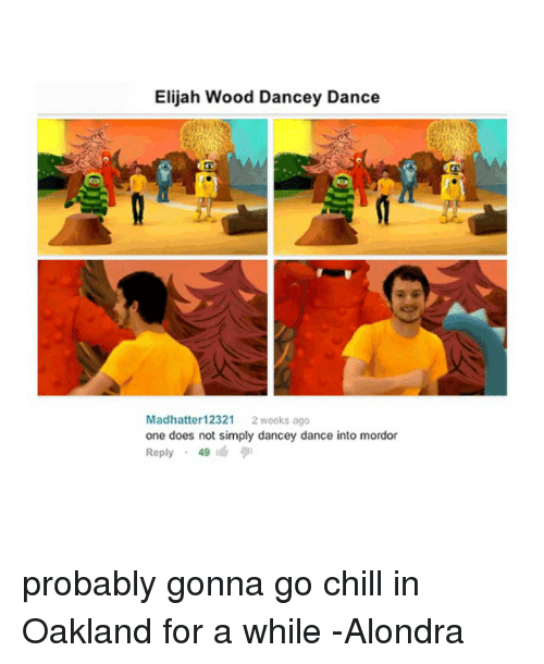 Chill, Dancing, and Doe: Elijah Wood Dancey Dance  Madhatter 12321  2 weeks ago  one does not simply dancey dance into mordor  Reply  49 probably gonna go chill in Oakland for a while -Alondra