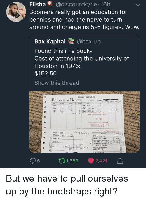 An Education: Elisha @discountkyrie 16h  Boomers really got an education for  pennies and had the nerve to turn  around and charge us 5-6 figures. Wow  Bax Kapital @bax_up  Found this in a book-  Cost of attending the University of  Houston in 1975:  $152.50  Show this thread  SCHEDULE FEE STATEMENT  UNIVERSITY OF HOUSTON  18097。  SECTION  COURSE  1 1 2  2 11  212  331  69 3B  R HOUR  11130 1230  1 0100 0200 PH  11230 0130 PM T  3 0700 0830 PH T TH  429AH  128  427  249  T H  SPA  SP A  SPA  MTH  HTH  3034  3063  5505  3884  4054  S R  A H  C o  30530 07S Berosit oY IN313 CO  TOTAL 9  First City National  6 1915  UNIVERSITY OF HOUSTON  GENERAL. FUND 18  NOTE THIS STATEMENT MUST BE RETAINED  IN YOUR POSSESSION AT ALL TIMES  DATE 01 14 7S  MAJOR BIOPHY GR  COLLEGE NSM  SEMESTERSPRING 1975  (2)REGULAR  C R |TUITION  22.50  CONTRACT  WAIVERS  LOANS  STUDENT SERVICE FEE  ACADEMIC BLDG. USE FEE  HOUSTONİAN (OPTIONAL)  PARKING FEE 13981  01 14 75 ATHLETIC TICKET BOOK (optional)  ATE REGISTRATION FEE  STUDENT TEACHING FEE  LABORATORY FEE  REQUIRED P E FEE  6  t 1,363 ·  2,421 |↑ But we have to pull ourselves up by the bootstraps right?