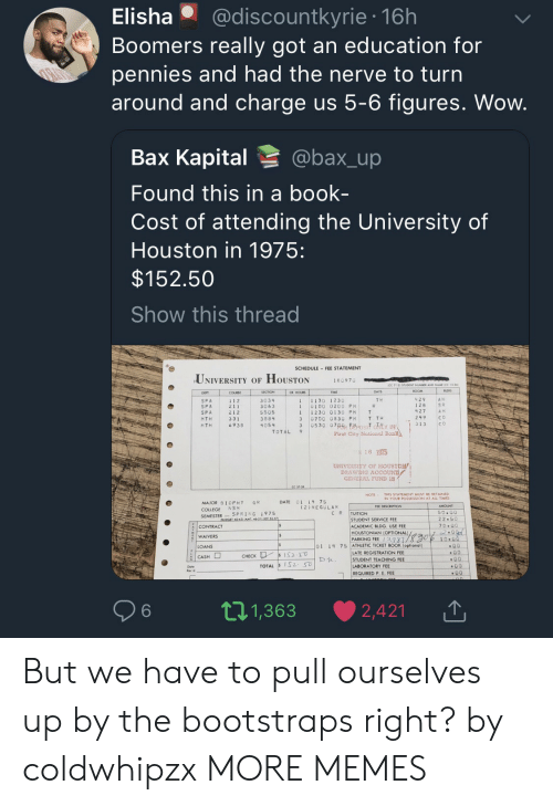 An Education: Elisha @discountkyrie 16h  Boomers really got an education for  pennies and had the nerve to turn  around and charge us 5-6 figures. Wow  Bax Kapital @bax_up  Found this in a book-  Cost of attending the University of  Houston in 1975:  $152.50  Show this thread  SCHEDULE FEE STATEMENT  UNIVERSITY OF HOUSTON  18097。  SECTION  COURSE  1 1 2  2 11  212  331  69 3B  R HOUR  11130 1230  1 0100 0200 PH  11230 0130 PM T  3 0700 0830 PH T TH  429AH  128  427  249  T H  SPA  SP A  SPA  MTH  HTH  3034  3063  5505  3884  4054  S R  A H  C o  30530 07S Berosit oY IN313 CO  TOTAL 9  First City National  6 1915  UNIVERSITY OF HOUSTON  GENERAL. FUND 18  NOTE THIS STATEMENT MUST BE RETAINED  IN YOUR POSSESSION AT ALL TIMES  DATE 01 14 7S  MAJOR BIOPHY GR  COLLEGE NSM  SEMESTERSPRING 1975  (2)REGULAR  C R |TUITION  22.50  CONTRACT  WAIVERS  LOANS  STUDENT SERVICE FEE  ACADEMIC BLDG. USE FEE  HOUSTONİAN (OPTIONAL)  PARKING FEE 13981  01 14 75 ATHLETIC TICKET BOOK (optional)  ATE REGISTRATION FEE  STUDENT TEACHING FEE  LABORATORY FEE  REQUIRED P E FEE  6  t 1,363 ·  2,421 |↑ But we have to pull ourselves up by the bootstraps right? by coldwhipzx MORE MEMES