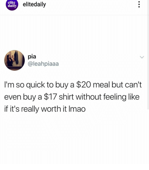 Pia, Shirt, and Really: elite  daily elitedaily  pia  @leahpiaaa  I'm so quick to buy a $20 meal but can't  even buy a $17 shirt without feeling like  if it's really worth it Imao