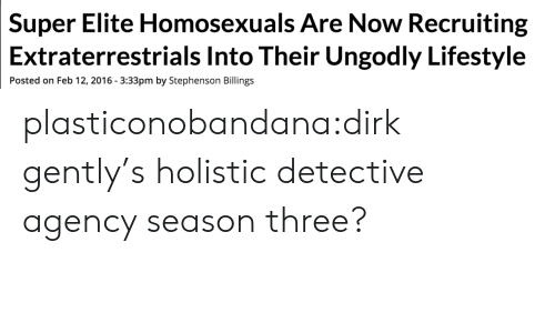 Recruiting: Elite Homosexuals Are Now Recruiting  Into Their Ungodly Lifestyle  Super  Extraterrestrials  Posted on Feb 12, 2016 3:33pm by Stephenson Billings plasticonobandana:dirk gently's holistic detective agency season three?