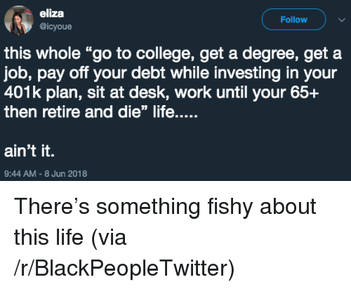 """401k: eliza  @icyoue  Follow  this whole """"go to college, get a degree, get a  job, pay off your debt while investing in your  401k plan, sit at desk, work until your 65+  then retire and die"""" life....  ain't it.  9:44 AM-8 Jun 2018 <p>There&rsquo;s something fishy about this life (via /r/BlackPeopleTwitter)</p>"""
