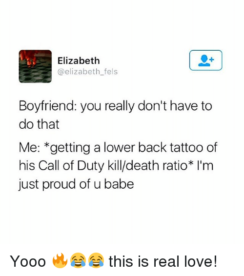 Love, Memes, and Call of Duty: Elizabeth  @elizabeth fels  Boyfriend: you really don't have to  do that  Me: *getting a lower back tattoo of  his Call of Duty kill/death ratio* I'm  just proud of u babe Yooo 🔥😂😂 this is real love!