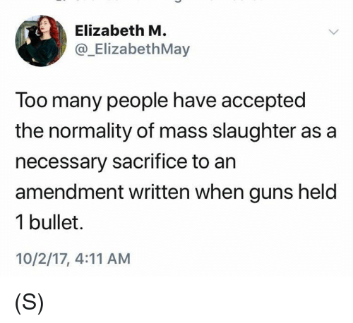 Guns, 10 2, and Accepted: Elizabeth M.  @_ElizabethMay  Too many people have accepted  the normality of mass slaughter as a  necessary sacrifice to an  amendment written when guns held  1 bullet.  10/2/17, 4:11 AM (S)