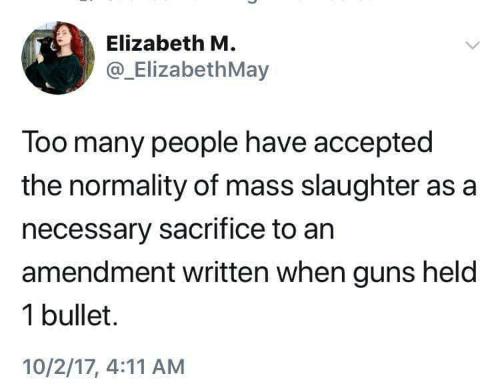 Guns, 10 2, and Accepted: Elizabeth M  @_ElizabethMay  Too many people have accepted  the normality of mass slaughter as a  necessary sacrifice to an  amendment written when guns held  1 bullet.  10/2/17, 4:11 AM