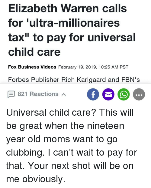 """Elizabeth Warren, Moms, and Videos: Elizabeth Warren calls  for 'ultra-millionaires  tax"""" to pay for universal  child care  Fox Business Videos February 19, 2019, 10:25 AM PST  Forbes Publisher Rich Karlgaard and FBN's  821 Reactions"""