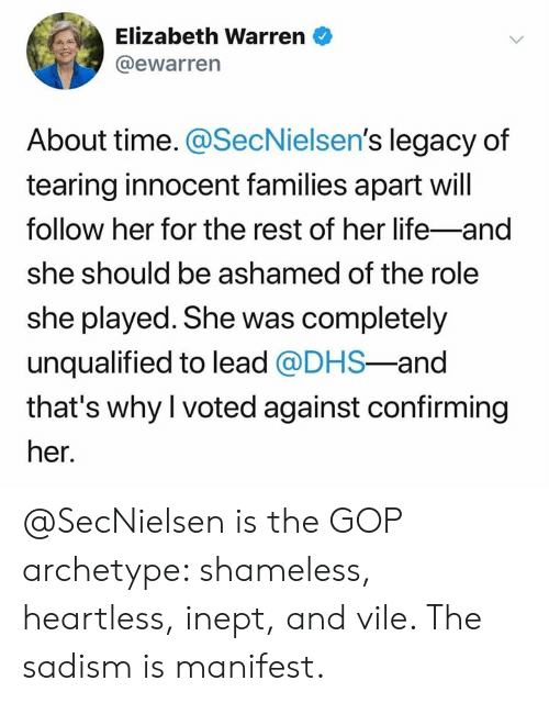 Elizabeth Warren, Life, and Memes: Elizabeth Warren  @ewarren  About time. @SecNielsen's legacy of  tearing innocent families apart will  follow her for the rest of her life-and  she should be ashamed of the role  she played. She was completely  unqualified to lead @DHS-and  that's why I voted against confirming  her. @SecNielsen is the GOP archetype: shameless, heartless, inept, and vile. The sadism is manifest.