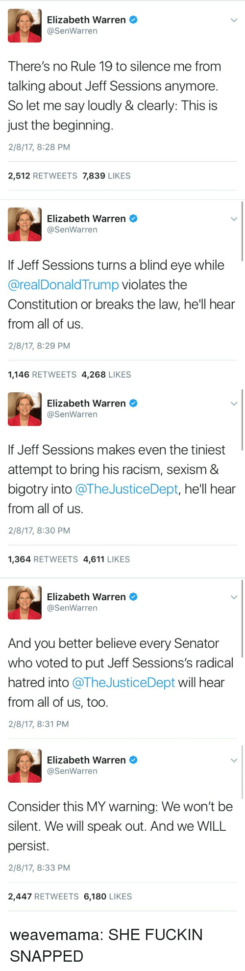 Elizabeth Warren, Racism, and Target: Elizabeth Warren  @SenWarren  There's no Rule 19 to silence me from  talking about Jeff Sessions anymore.  So let me say loudly & clearly: This is  just the beginning.  2/8/17, 8:28 PM  2,512 RETWEETS 7,839 LIKES   Elizabeth Warren  SenWarrern  If Jeff Sessions turns a blind eye while  @realDonaldTrump violates the  Constitution or breaks the law, he'll hear  from all of us.  2/8/17, 8:29 PM  1,146 RETWEETS 4,268 LIKES   Elizabeth Warren  @SenWarren  If Jeff Sessions makes even the tiniest  attempt to bring his racism, sexism &  bigotry into @TheJusticeDept, hell hear  from all of us.  2/8/17, 8:30 PM  1,364 RETWEETS 4,611 LIKES   Elizabeth Warren  @SenWarren  And you better believe every Senator  who voted to put Jeff Sessions's radical  hatred into @TheJusticeDept will hear  from all of us, too.  2/8/17, 8:31 PM   Elizabeth Warren  @SenWarren  Consider this MY warning: We won't be  silent. We will speak out. And we WILL  persist.  2/8/17, 8:33 PM  2,447 RETWEETS 6,180 LIKES weavemama:  SHE FUCKIN SNAPPED