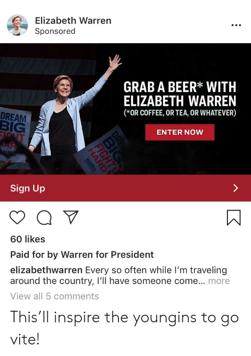 Beer, Elizabeth Warren, and Coffee: Elizabeth Warren  Sponsored  GRAB A BEER* WITH  ELIZABETH WARREN  (*OR COFFEE, OR TEA, OR WHATEVER)  DREAM  BIG  ENTER NOW  EIQUT  JAR  WARPE  Sign Up  60 likes  Paid for by Warren for President  elizabethwarren Every so often while I'm traveling  around the country, Ill have someone come... more  View all 5 comments  DRE  HARD  WARREN This'll inspire the youngins to go vite!