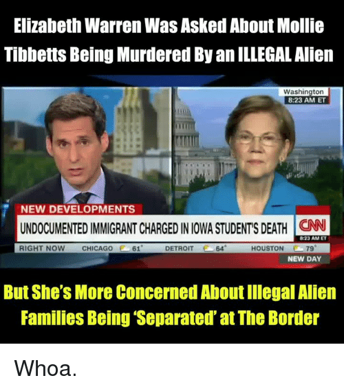 Chicago, Detroit, and Elizabeth Warren: Elizabeth Warren Was Asked About Mollie  Tibbetts Being Murdered By an ILLEGAL Alien  Washington  8:23 AM ET  NEW DEVELOPMENTS  UNDOCUMENTED IMMIGRANT CHARGED IN IOWA STUDENTS DEATH N  RIGHT NOW CHICAGO  61  DETROIT  64  HOUSTON 79  NEW DAY  But She's More Concerned About Illegal Alien  Families Being Separated at The Border Whoa.