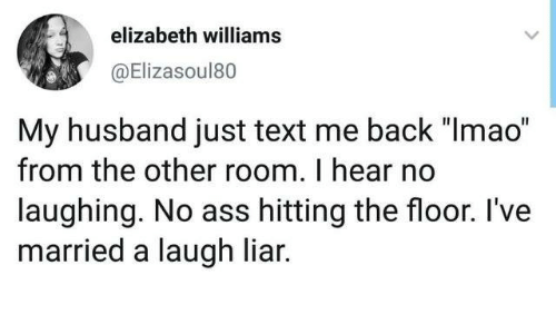 "Ass, Dank, and Text: elizabeth williams  @Elizasoul80  My husband just text me back ""Imao""  from the other room. I hear no  laughing. No ass hitting the floor. I've  married a laugh liar."