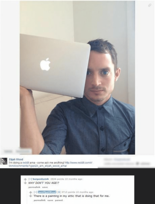 Permalink: Eljah Wood  'm doing a reddit ama - come ask me anything http:www.reddit.comit  IAMA/comments/1gorz2_am_elijah_wood_amal  [-] burgundyoink 2826 pointe 10 menths age  WHY DON'T YOU AGE!?  permalink save  I-1 mEwood 15) 2713 points 10 montha ago  There is a painting in my attic that is doing that for me.  permalink save parent