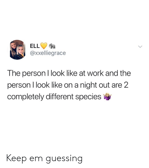 Ell: ELL  @xxelliegrace  The person I look like at work and the  person I look like on a night out are 2  completely different species Keep em guessing
