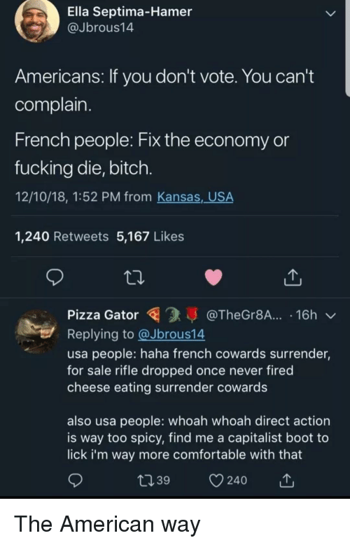Bitch, Comfortable, and Fucking: Ella Septima-Hamer  @Jbrous14  Americans: If you don't vote. You can't  complain  French people: Fix the economy or  fucking die, bitch  12/10/18, 1:52 PM from Kansas,_USA  1,240 Retweets 5,167 Likes  Pizza Gator@TheGr8A.... 16h  Replying to @Jbrous14  usa people: haha french cowards surrender,  for sale rifle dropped once never fired  cheese eating surrender cowards  also usa people: whoah whoah direct action  is way too spicy, find me a capitalist boot to  lick i'm way more comfortable with that  39  240 The American way