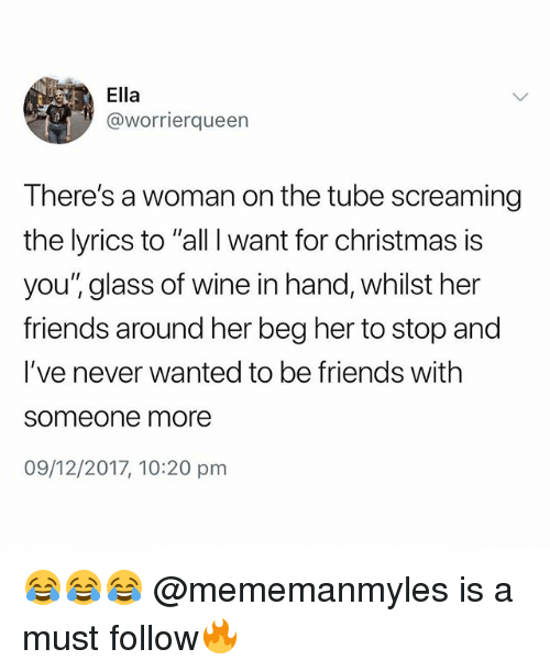 "All I Want for Christmas Is You, Christmas, and Friends: Ella  @worrierqueen  There's a woman on the tube screaming  the lyrics to ""all I want for christmas is  you'"" glass of wine in hand, whilst her  friends around her beg her to stop and  I've never wanted to be friends with  someone more  09/12/2017, 10:20 pm 😂😂😂 @mememanmyles is a must follow🔥"