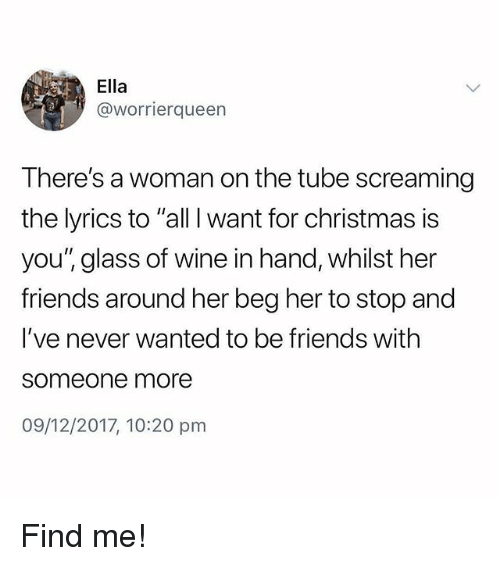 "All I Want for Christmas is You: Ella  @worrierqueen  There's a woman on the tube screaming  the lyrics to ""all I want for christmas is  you'"" glass of wine in hand, whilst her  friends around her beg her to stop and  I've never wanted to be friends with  someone more  09/12/2017, 10:20 pm Find me!"
