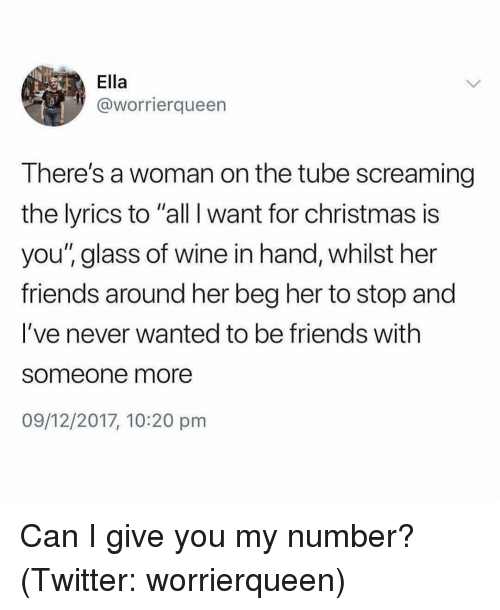 "All I Want for Christmas is You: Ella  @worrierqueen  There's a woman on the tube screaming  the lyrics to ""all I want for christmas is  you"" glass of wine in hand, whilst her  friends around her beg her to stop and  I've never wanted to be friends with  someone more  09/12/2017, 10:20 pm Can I give you my number? (Twitter: worrierqueen)"
