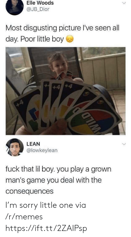 Consequences: Elle Woods  @JB Dior  Most disgusting picture l've seen all  day. Poor little boy  DANK  +4  +4  LEAN  @lowkeylean  fuck that lil boy. you play a grown  man's game you deal with the  consequences  WILD I'm sorry little one via /r/memes https://ift.tt/2ZAIPsp