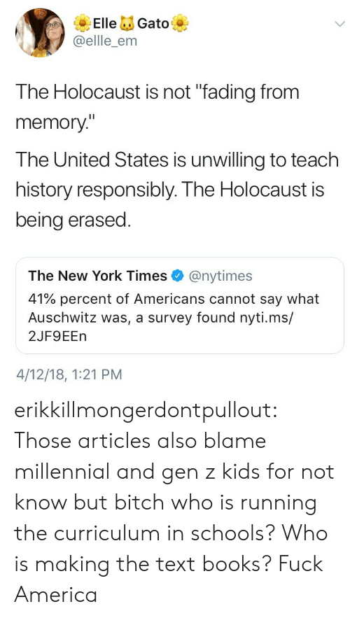 "United: ElleGato  @ellle_enm  The Holocaust is not ""fading from  memory""  The United States is unwilling to teach  history responsibly. The Holocaust is  being erased  The New York Times@nytimes  41% percent of Americans cannot say what  Auschwitz was, a survey found nyti.ms/  2JF9EEn  4/12/18, 1:21 PM erikkillmongerdontpullout: Those articles also blame millennial and gen z kids for not know but bitch who is running the curriculum in schools? Who is making the text books?  Fuck America"