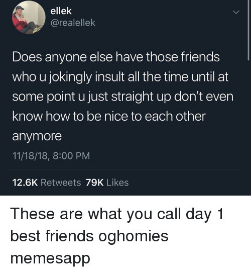 Friends, Memes, and Best: ellek  @realellek  Does anyone else have those friends  who u jokingly insult all the time until at  some point u just straight up don't even  know how to be nice to each other  anymore  11/18/18, 8:00 PM  12.6K Retweets 79K Likes These are what you call day 1 best friends oghomies memesapp