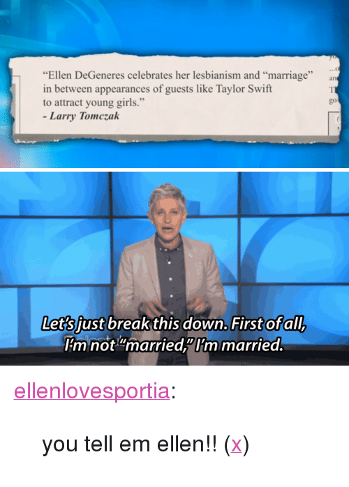"""Upworthy: """"Ellen DeGeneres celebrates her lesbianism and """"marriage""""  in between appearances of guests like Taylor Swift  to attract young girls.""""  go  Larry Tomczak   down. Firstofall  Let's iust breakthis down. First of all  mnot""""married""""Im married <p><a href=""""http://ellenlovesportia.tumblr.com/post/108104116250/you-tell-em-ellen-x"""" class=""""tumblr_blog"""">ellenlovesportia</a>:</p>  <blockquote><p>you tell em ellen!! (<a href=""""http://www.upworthy.com/a-man-deeply-insults-ellens-show-and-her-marriage-now-watch-her-fire-back?c=ufb1"""">x</a>)</p></blockquote>"""