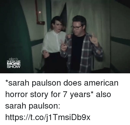 american horror: ellens  SHOW ME  MORE  SHOW *sarah paulson does american horror story for 7 years*  also sarah paulson: https://t.co/j1TmsiDb9x