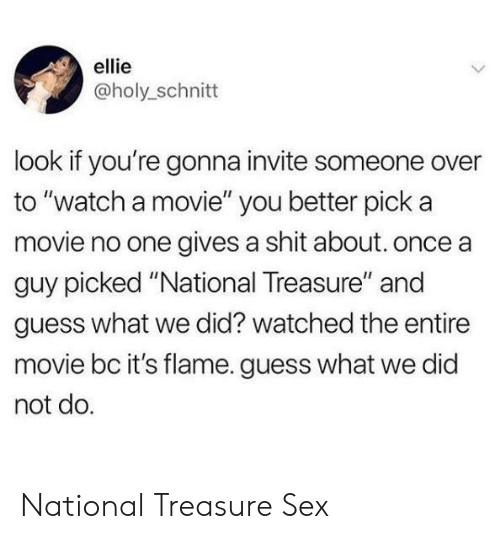 """Gives A Shit: ellie  @holy_schnitt  look if you're gonna invite someone over  to """"watch a movie"""" you better pick a  movie no one gives a shit about. once a  guy picked """"National Treasure"""" and  guess what we did? watched the entire  movie bc it's flame. guess what we did  not do. National Treasure  Sex"""
