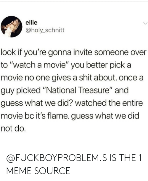 """Gives A Shit: ellie  @holy_schnitt  look if you're gonna invite someone over  to """"watch a movie"""" you better pick a  movie no one gives a shit about. once a  guy picked """"National Treasure"""" and  guess what we did? watched the entire  movie bc it's flame. guess what we did  not do @FUCKBOYPROBLEM.S IS THE 1 MEME SOURCE"""