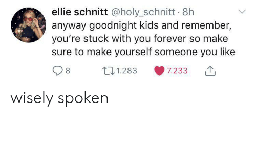 Forever, Kids, and Remember: ellie schnitt @holy_schnitt 8h  anyway goodnight kids and remember,  you're stuck with you forever so make  sure to make yourself someone you like  t1.283  7.233 wisely spoken