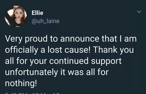 Continued: Ellie  @uh_laine  Very proud to announce that I am  officially a lost cause! Thank you  all for your continued support  unfortunately it was all for  nothing!