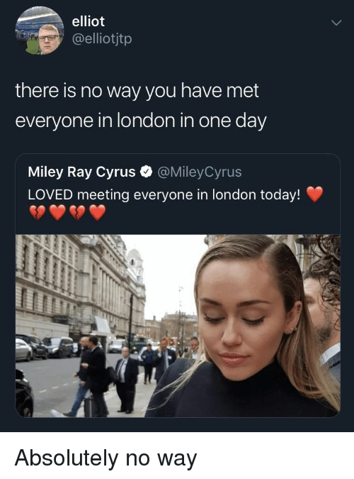 Miley Cyrus: elliot  elliotjtp  there is no way you have met  everyone in london in one day  Miley Ray Cyrus  LOVED meeting everyone in london today!  @MileyCyrus Absolutely no way