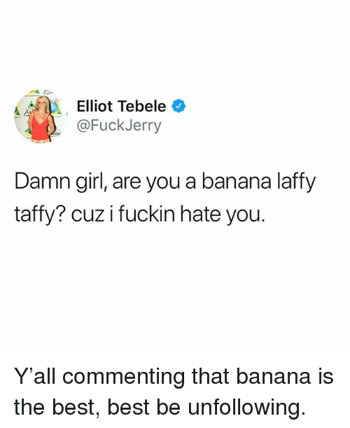 Fuckjerry: Elliot Tebele *  @FuckJerry  Damn girl, are you a banana laffy  taffy? cuz i fuckin hate you. Y'all commenting that banana is the best, best be unfollowing.