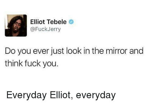 Fuckjerry: Elliot Tebele  @FuckJerry  Do you ever just look in the mirror and  think fuck you. Everyday Elliot, everyday