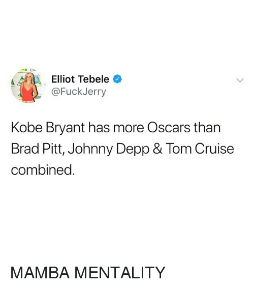 Fuckjerry: Elliot Tebele  @FuckJerry  Kobe Bryant has more Oscars than  Brad Pitt, Johnny Depp & Tom Cruise  combined MAMBA MENTALITY