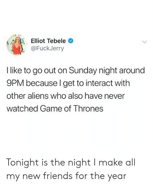 Fuckjerry: Elliot Tebele  @FuckJerry  l like to go out on Sunday night around  9PM because l get to interact with  other aliens who also have never  watched Game of Thrones Tonight is the night I make all my new friends for the year