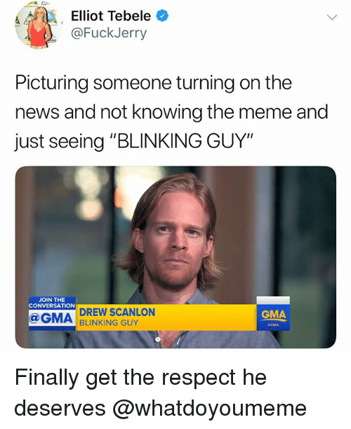 "Fuckjerry: Elliot Tebele *  @FuckJerry  Picturing someone turning on the  news and not knowing the meme and  just seeing ""BLINKING GUY""  JOIN THE  CONVERSATION  DREW SCANLON  BLINKING GUY  GMA  GMA Finally get the respect he deserves @whatdoyoumeme"