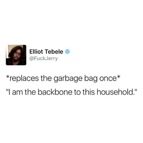 """Fuckjerry: Elliot Tebele  @FuckJerry  replaces the garbage bag once*  """"I am the backbone to this household."""""""