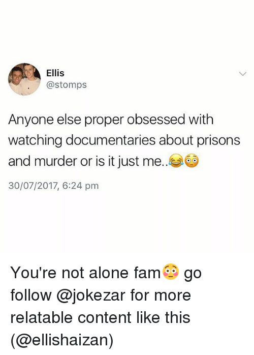 Murderize: Ellis  @stomps  Anyone else proper obsessed with  watching documentaries about prisons  and murder or is it just me..  30/07/2017, 6:24 pm You're not alone fam😳 go follow @jokezar for more relatable content like this (@ellishaizan)