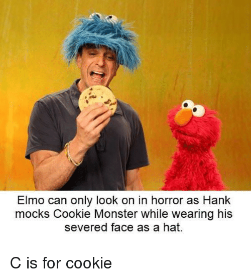 Elmo: Elmo can only look on in horror as Hank  mocks Cookie Monster while wearing his  severed face as a hat. C is for cookie