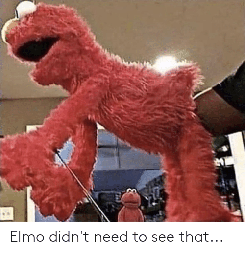 Elmo: Elmo didn't need to see that...