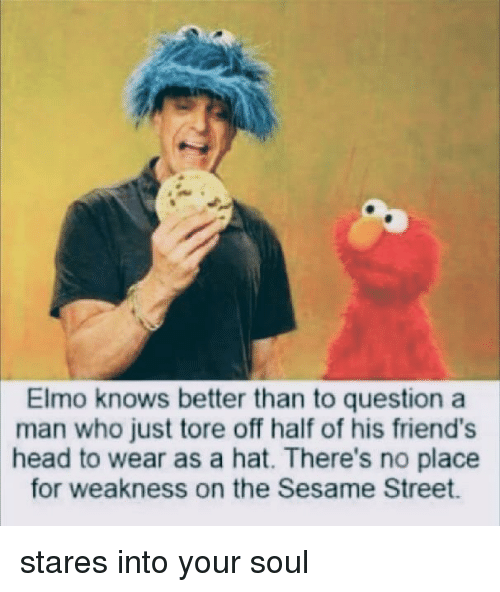 Elmo: Elmo knows better than to question a  man who just tore off half of his friend's  head to wear as a hat. There's no place  for weakness on the Sesame Street stares into your soul