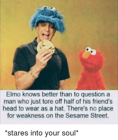 Elmo: Elmo knows better than to question a  man who just tore off half of his friend's  head to wear as a hat. There's no place  for weakness on the Sesame Street *stares into your soul*