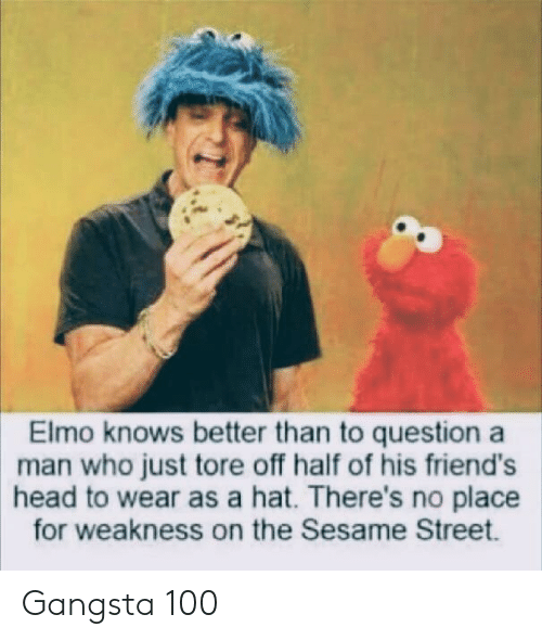 Elmo: Elmo knows better than to question a  man who just tore off half of his friend's  head to wear as a hat. There's no place  for weakness on the Sesame Street. Gangsta 100