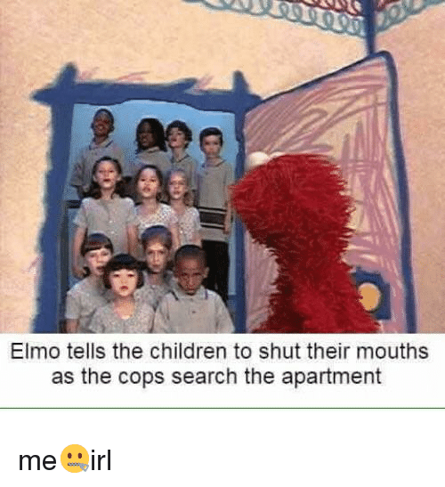 Elmo: Elmo tells the children to shut their mouths  as the cops search the apartment me🤐irl