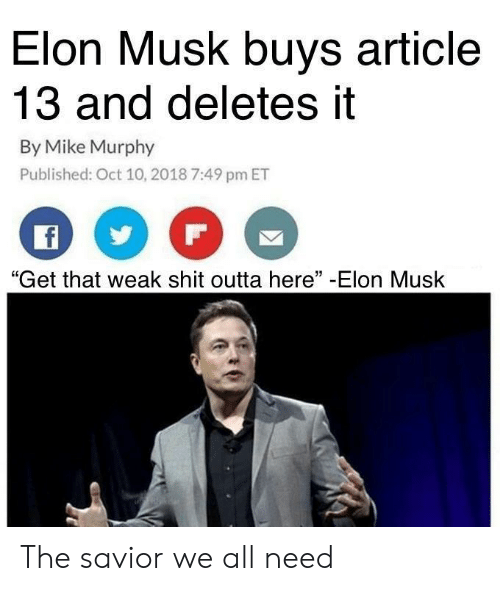 """Shit, Outta, and Elon Musk: Elon Musk buys article  13 and deletes it  By Mike Murphy  Published: Oct 10, 2018 7:49 pm ET  """"Get that weak shit outta here"""" -Elon Musk The savior we all need"""