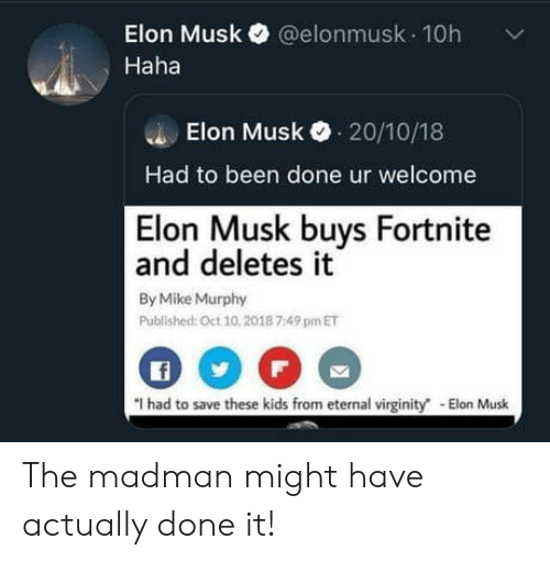 Kids, Virginity, and Been: Elon Musk@elonmusk 10h  Haha  Elon Musk 20/10/18  Had to been done ur welcome  Elon Musk buys Fortnite  and deletes it  By Mike Murphy  Published: Oct 10,2018 7:49 pm ET  f  I had to save these kids from eternal virginity The madman might have actually done it!