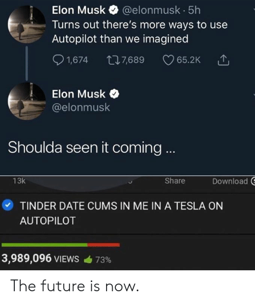 Future Is Now: Elon Musk @elonmusk 5h  Turns out there's more ways to use  Autopilot than we imagined  S 1,674 7,689 65.2K  Elon Musk  @elonmusk  Shoulda seen it coming  Download  13k  Share  ·TINDER DATE CUMS IN ME IN A TESLA ON  AUTOPILOT  3,989,096 VIEWS  73% The future is now.