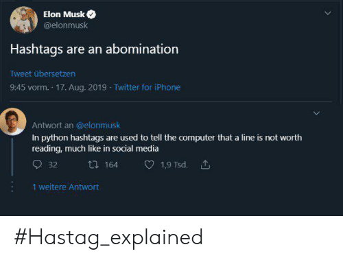 Iphone, Social Media, and Twitter: Elon Musk  @elonmusk  Hashtags are an abomination  Tweet übersetzen  9:45 vorm. 17. Aug. 2019 Twitter for iPhone  Antwort an @elonmusk  In python hashtags are used to tell the computer that a line is not worth  reading, much like in social media  164  1,9 Tsd.  32  1 weitere Antwort #Hastag_explained