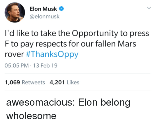 mars rover: Elon Musk  @elonmusk  I'd like to take the Opportunity to press  F to pay respects for our fallen Mars  rover #ThanksOppy  05:05 PM-13 Feb 19  1,069 Retweets 4,201 Likes awesomacious:  Elon belong wholesome